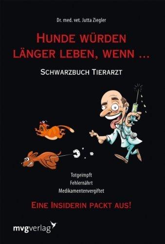 Hunde würden länger leben, wenn ...: Schwarzbuch Tierarzt by Jutta Ziegler(25. März 2011)