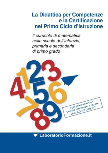 La Didattica per Competenze e la Certificazione nel Primo Ciclo d'Istruzione: Il curricolo di matematica nella scuola dell'infanzia, primaria e secondaria di primo grado: Volume 1