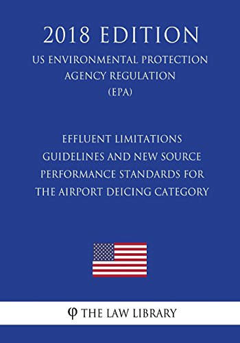 Effluent Limitations Guidelines and New Source Performance Standards for the Airport Deicing Category (US Environmental Protection Agency Regulation) (EPA) (2018 Edition)