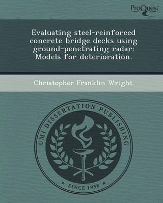 [Evaluating Steel-Reinforced Concrete Bridge Decks Using Ground-Penetrating Radar: Models for Deterioration.] (By: Christopher Franklin Wright) [published: May, 2012]