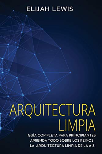 Arquitectura limpia: Guía Completa Para Principiantes Aprenda Todo Sobre Los Reinos La Arquitectura Limpia De La A-Z(Libro En Español/Spanish version): 1