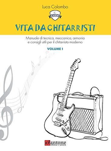 Vita da chitarristi. Manuale di tecnica, meccanica, armonia e consigli utili per il chitarrista moderno. Lezioni 1-15 (Vol. 1)