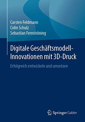 Digitale Geschäftsmodell-Innovationen mit 3D-Druck: Erfolgreich entwickeln und umsetzen