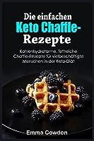 Die einfachen Keto Chaffle-Rezepte: Kohlenhydratarme, fettreiche Chaffle-Rezepte für vielbeschäftigte Menschen in der Keto-Diät