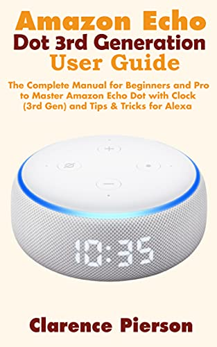 Amazon Echo Dot 3rd Generation User Guide: The Complete Manual for Beginners and Pro to Master Amazon Echo Dot with Clock (3rd Gen) and Tips & Tricks for ... Echo Device Manual) (English Edition)