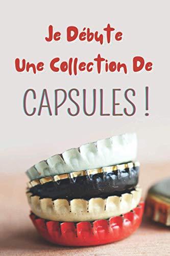 Je débute une collection de capsules !: Carnet de notes à remplir (15,24 cms X 22,86 cms, 100 pages) / 98 fiches pour répertorier vos plus belles acquisitions !