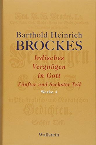 Irdisches Vergnügen in Gott: Fünfter und Sechster Teil (Barthold Heinrich Brockes Werke)