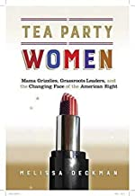 Tea Party Women: Mama Grizzlies, Grassroots Leaders, and the Changing Face of the American Right