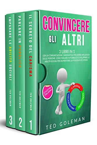 Convincere gli altri: 3 libri in 1 - Usa la comunicazione carismatica per avere influenza sulle persone. Come parlare in pubblico e sviluppare le abilità sociali per aumentare la fiducia in sé stessi
