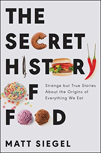 Compare Textbook Prices for The Secret History of Food: Strange but True Stories About the Origins of Everything We Eat  ISBN 9780062973214 by Siegel, Matt