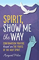 Spirit, Show Me the Way: Confirmation Prayers Based on the Fruits of the Holy Spirit