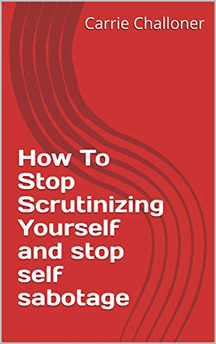 How To Stop Scrutinizing Yourself and stop self sabotage (EBook for 2020 1) by [Carrie  Challoner]
