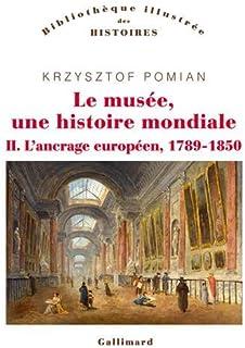 Le musée, une histoire mondiale (Tome 2-L'ancrage européen, 1789-1850)