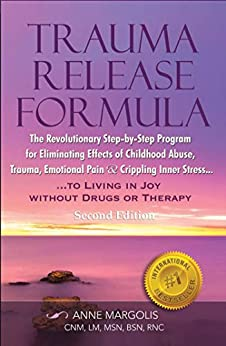 Trauma Release Formula: The Revolutionary Step by Step Program for Eliminating Effects of Childhood Abuse, Trauma, Emotional Pain and Crippling Inner Stress, ... without Drugs or Therapy (Second Edition) by [Anne Margolis]