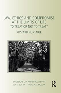 Law, Ethics and Compromise at the Limits of Life: To Treat or not to Treat? (Biomedical Law and Ethics Library)