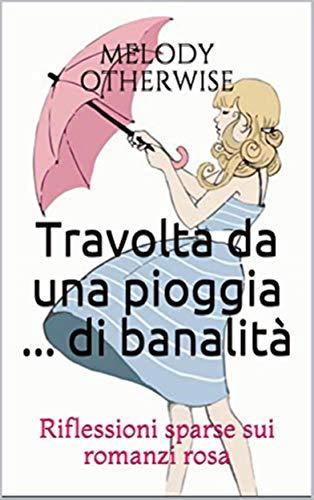 Travolta da una pioggia ... di banalità: Considerazioni sparse sui romanzi rosa (Italian Edition)