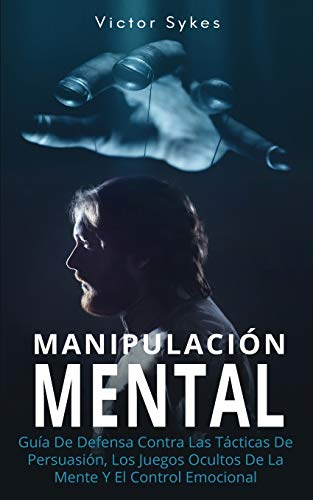 Manipulación Mental: Guía De Defensa Contra Las Tácticas De Persuasión, Los Juegos Ocultos De La Mente Y El Control Emocional: 1