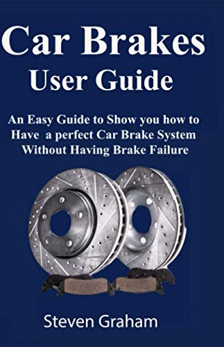 Car Brakes User  Guide: An Easy Guide to Show you how to have a perfect Car Brake System without Having Brake Failure