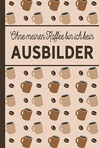 Ohne meinen Kaffee bin ich kein Ausbilder: blanko A5 Notizbuch liniert mit über 100 Seiten - Kaffeemotiv Softcover für Ausbilder