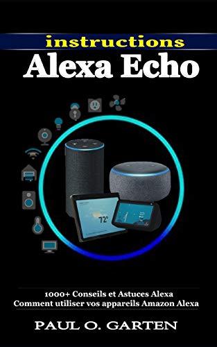 Instructions Alexa Echo: 1000+ Conseils et Astuces Alexa Comment utiliser vos appareils Amazon Alexa