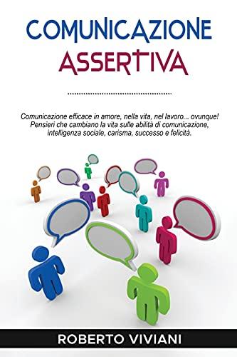 Comunicazione Assertiva: Comunicazione efficace in amore,nella vita,nel lavoro...ovunque!Pensieri che cambiano la vita sulle abilità di comunicazione,intelligenza sociale,carisma, successo e felicità.