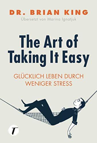 The Art of Taking It Easy - Glücklich leben durch weniger Stress