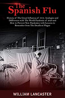 The Spanish Flu: History of The Great Influenza of 1918. Analogies and Differences with The World Pandemic of 2020 and How to Prevent New Pandemics with Lessons to Remember from The Deadliest Plague by [William Lancaster]