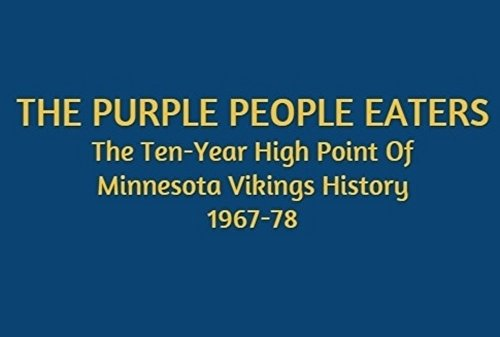 The Purple People Eaters: The Ten-Year High Point Of Minnesota Vikings History: 1967-78 (English Edition)