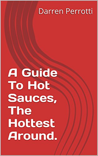 A Guide To Hot Sauces, The Hottest Around. (English Edition)