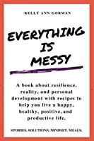 Everything Is Messy: Stories. Solutions. Mindset. Meals.