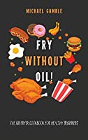 Fry without Oil! -The Air Fryer Cookbook for Healthy Beginners: Tasty, Easy and Healthy Recipes for Your Air Fryer.