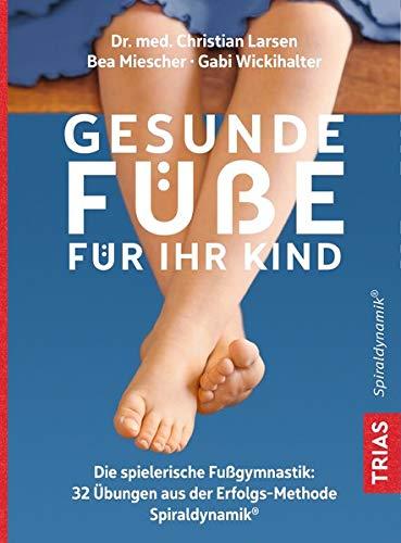 Gesunde Füße für Ihr Kind: Die spielerische Fußgymnastik: 32 Übungen aus der Erfolgsmethode Spiraldynamik®