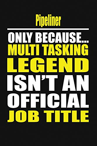 Pipeliner Only Because Multi Tasking Legend Isn't An Official Job Title