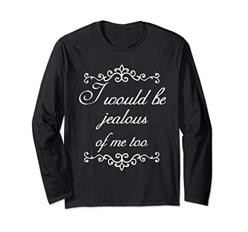 I Would Be Jealous Of Me Too Vain Funny Long Sleeve