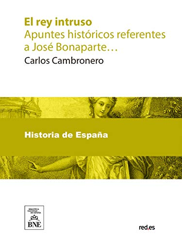 El rey intruso Apuntes históricos referentes a José Bonaparte