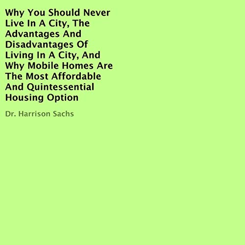 Why You Should Never Live in a City, the Advantages and Disadvantages of Living in a City, and Why Mobile Homes Are the Most Affordable and Quintessential Housing Option audiobook cover art