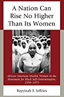 A Nation Can Rise No Higher Than Its Women: African American Muslim Women in the Movement for Black Self-determination 1950-1975