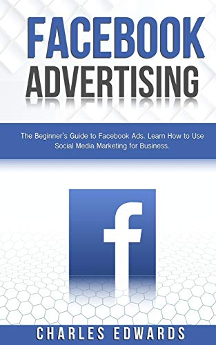 Facebook Advertising: The Beginner's Guide to Facebook Ads. Learn How to Use Social Media Marketing for Business. (Influencer and Online Passive Income Strategies. Make Money from Home.)