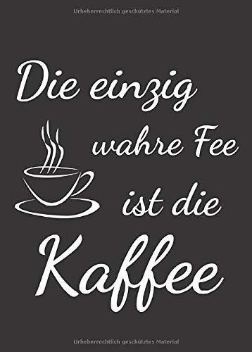 Die einzig wahre Fee ist die Kaffee: Kleines A6 Notizbuch, liniert, mit witzigem Spruch
