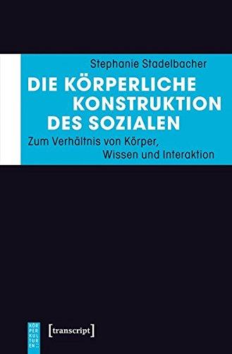 Die körperliche Konstruktion des Sozialen: Zum Verhältnis von Körper, Wissen und Interaktion (KörperKulturen)