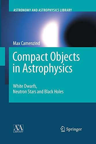 Compact Objects in Astrophysics: White Dwarfs, Neutron Stars and Black Holes (Astronomy and Astrophysics Library)