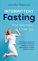 Intermittent Fasting for Women Over 50: The Beginner's Guide to Achieve Permanent Weight Loss, Reverse Ageing and Burn Fat While Healing your Body