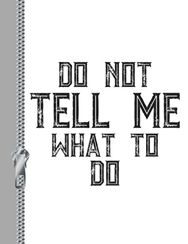 Do Not Tell Me What To Do: Sassy Attitude College Ruled Composition Writing Notebook