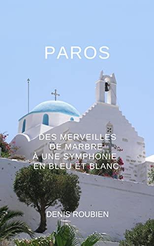 Couverture du livre Paros. Des merveilles de marbre à une symphonie en bleu et blanc (Voyage dans l'histoire à travers l'architecture et le paysage)