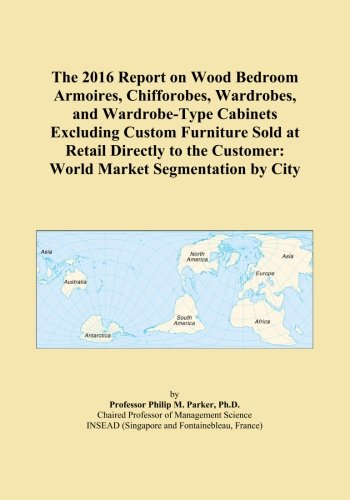 The 2016 Report on Wood Bedroom Armoires, Chifforobes, Wardrobes, and Wardrobe-Type Cabinets Excluding Custom Furniture Sold at Retail Directly to the Customer: World Market Segmentation by City