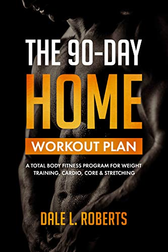 The 90-Day Home Workout Plan: A Total Body Fitness Program for Weight Training, Cardio, Core & Stretching (English Edition)