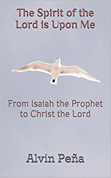 The Spirit of the Lord is Upon Me: From Isaiah the Prophet to Christ the Lord by [Alvin Peña]