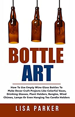 Bottle Art: How To Use Empty Wine Glass Bottles To Make Decor Craft Projects Like Colorful Vases, Drinking Glasses, Plant Holders, Bangles, Wind Chimes, Lamps Or Even Hanging Tea Candle Holders