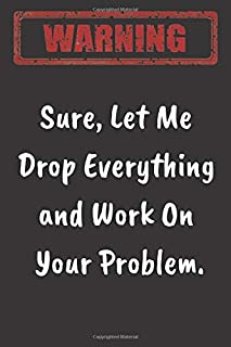 Sure, Let Me Drop Everything and Work On Your Problem: Novelty Sarcastic, Funny Gift Notebook /Great Planner Work/Notebook...