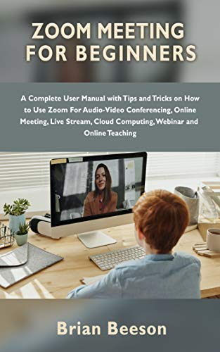ZOOM MEETING FOR BEGINNERS: A Complete User Manual with Tips and Tricks on How to Use Zoom For Audio-Video Conferencing, Online Meeting, Live Stream, Cloud ... and Online Teaching (English Edition)